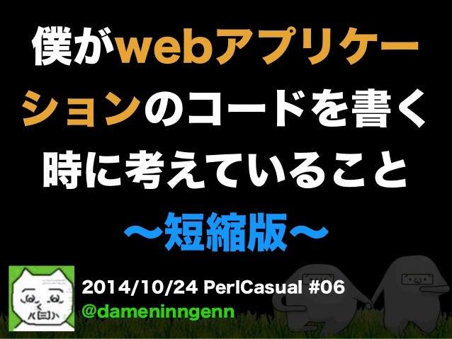 僕がwebアプリケー  ションのコードを書く  時に考えていること  ~短縮版~  2014/10/24 PerlCasual #06  @dameninngenn