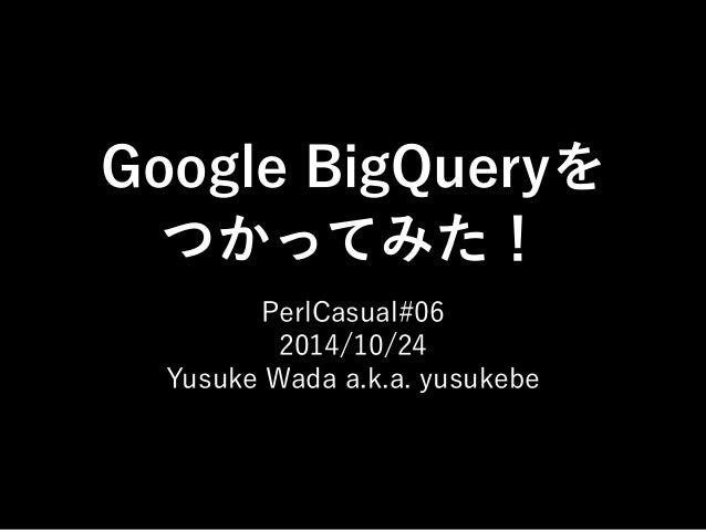 Google BigQueryを  つかってみた!  PerlCasual#06  2014/10/24  Yusuke Wada a.k.a. yusukebe