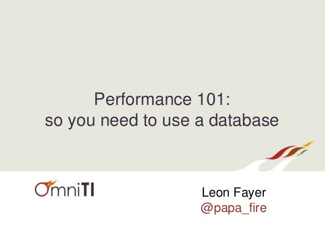Performance 101: so you need to use a database Leon Fayer @papa_fire