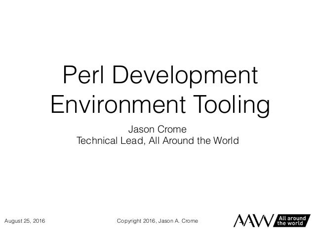 Perl Development Environment Tooling Jason Crome Technical Lead, All Around the World August 25, 2016 Copyright 2016, Jaso...