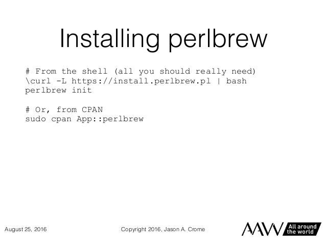 Installing perlbrew # From the shell (all you should really need) curl -L https://install.perlbrew.pl | bash perlbrew init...