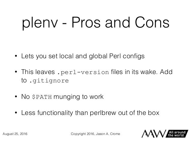 plenv - Pros and Cons • Lets you set local and global Perl configs • This leaves .perl-version files in its wake. Add to .gi...