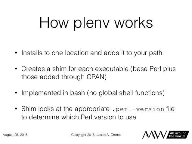 How plenv works • Installs to one location and adds it to your path • Creates a shim for each executable (base Perl plus t...
