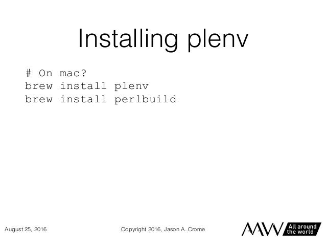 Installing plenv # On mac? brew install plenv brew install perlbuild Copyright 2016, Jason A. CromeAugust 25, 2016