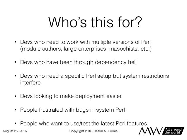 Who's this for? • Devs who need to work with multiple versions of Perl (module authors, large enterprises, masochists, etc...