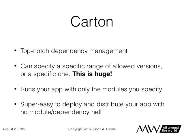 Carton • Top-notch dependency management • Can specify a specific range of allowed versions, or a specific one. This is huge...