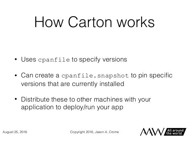 How Carton works • Uses cpanfile to specify versions • Can create a cpanfile.snapshot to pin specific versions that are cur...