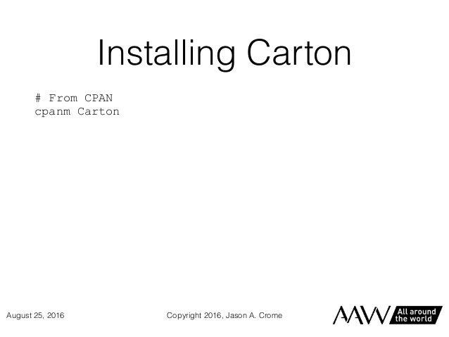 Installing Carton # From CPAN cpanm Carton Copyright 2016, Jason A. CromeAugust 25, 2016