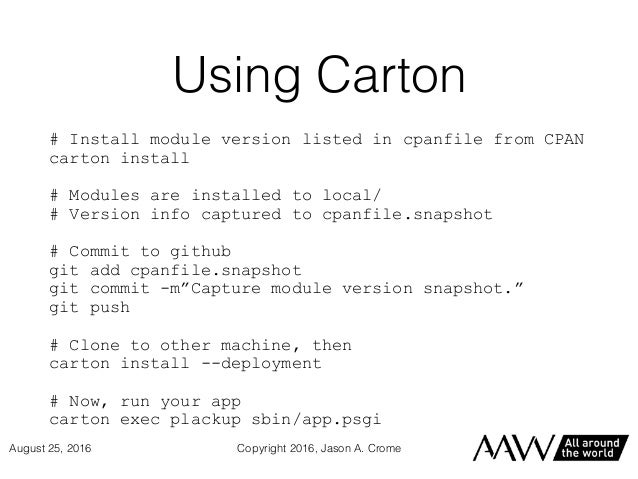 Using Carton # Install module version listed in cpanfile from CPAN carton install # Modules are installed to local/ # Vers...