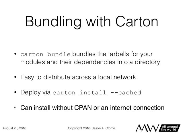 Bundling with Carton • carton bundle bundles the tarballs for your modules and their dependencies into a directory • Easy ...