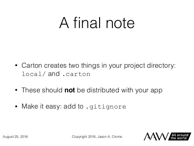 A final note • Carton creates two things in your project directory: local/ and .carton • These should not be distributed wi...