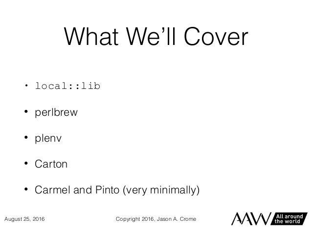 What We'll Cover • local::lib • perlbrew • plenv • Carton • Carmel and Pinto (very minimally) Copyright 2016, Jason A. Cro...