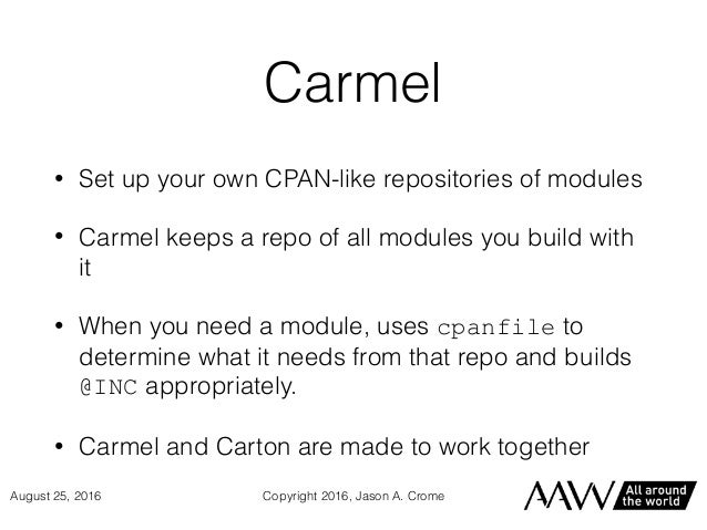 Carmel • Set up your own CPAN-like repositories of modules • Carmel keeps a repo of all modules you build with it • When y...