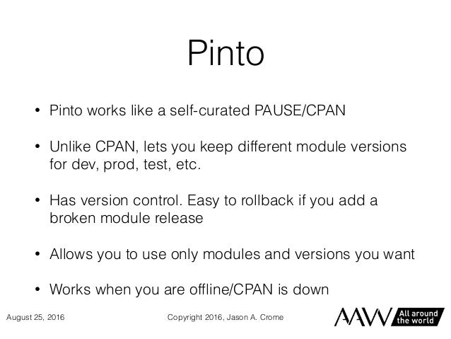Pinto • Pinto works like a self-curated PAUSE/CPAN • Unlike CPAN, lets you keep different module versions for dev, prod, t...