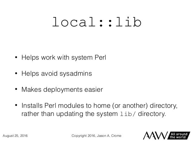 local::lib • Helps work with system Perl • Helps avoid sysadmins • Makes deployments easier • Installs Perl modules to hom...