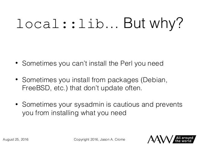 local::lib… But why? • Sometimes you can't install the Perl you need • Sometimes you install from packages (Debian, FreeBS...