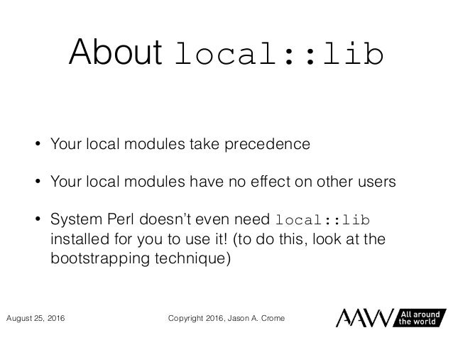 About local::lib • Your local modules take precedence • Your local modules have no effect on other users • System Perl doe...