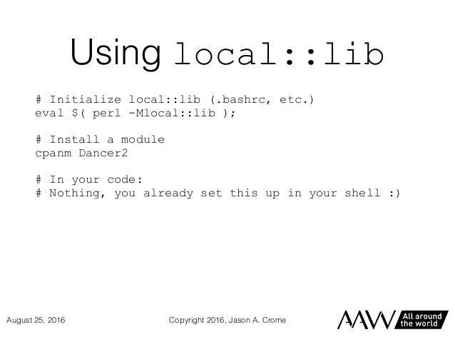 Using local::lib # Initialize local::lib (.bashrc, etc.) eval $( perl -Mlocal::lib ); # Install a module cpanm Dancer2 # I...