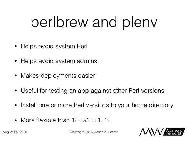 perlbrew and plenv • Helps avoid system Perl • Helps avoid system admins • Makes deployments easier • Useful for testing a...