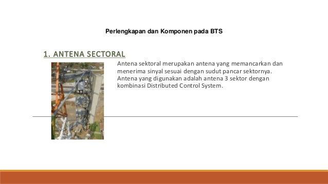Perlengkapan dan Komponen pada BTS 1. ANTENA SECTORAL Antena sektoral merupakan antena yang memancarkan dan menerima sinya...