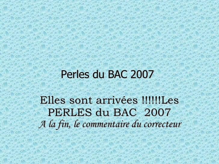 Perles du BAC 2007   Elles sont arrivées !!!!!!Les PERLES du BAC 2007 A la fin, le commentaire du correcteur