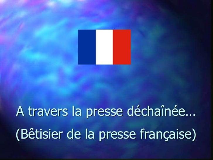 A travers la presse déchaînée…(Bêtisier de la presse française)