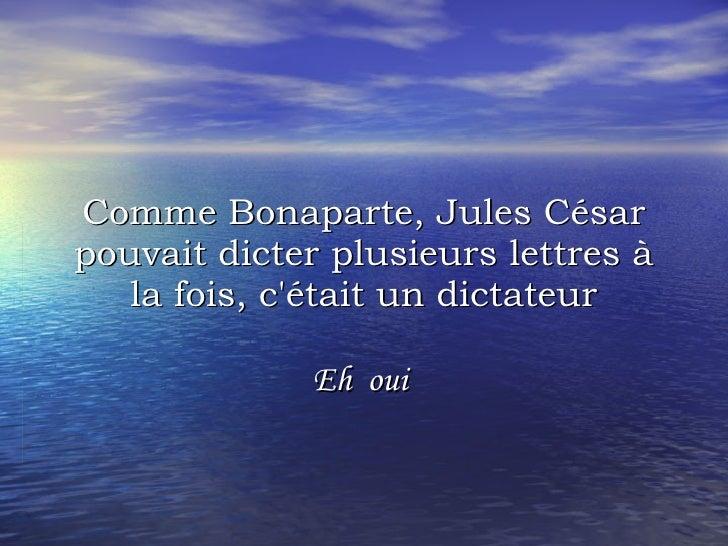 Comme Bonaparte, Jules César pouvait dicter plusieurs lettres à la fois, c'était un dictateur Eh oui