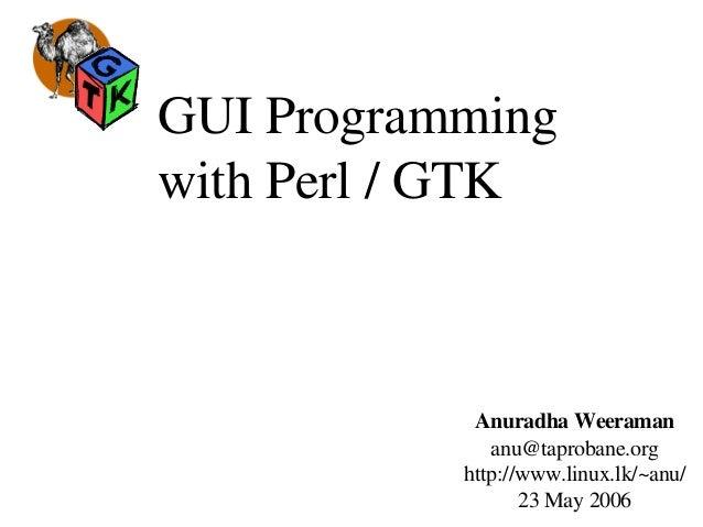 GUIProgramming withPerl/GTK AnuradhaWeeraman anu@taprobane.org http://www.linux.lk/~anu/ 23May2006