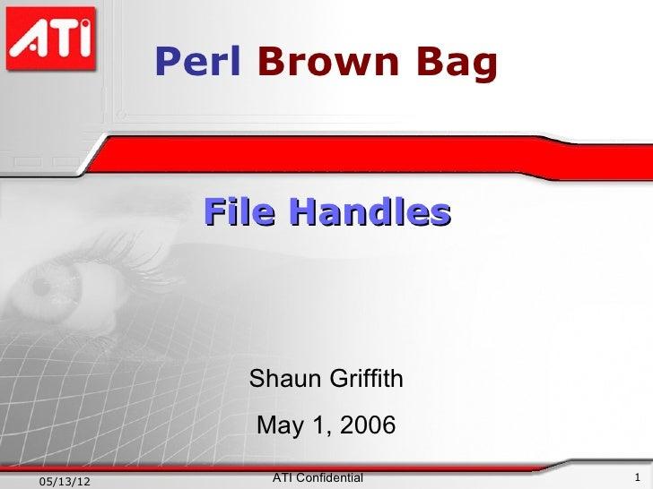 Perl Brown Bag            File Handles              Shaun Griffith               May 1, 200605/13/12        ATI Confidenti...