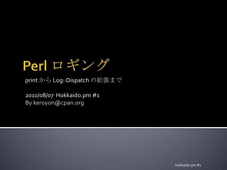 Perl ロギング<br />print から Log::Dispatch の拡張まで<br />2010/08/07  Hokkaido.pm #1<br />By keroyon@cpan.org<br />Hokkaido.pm #1<b...