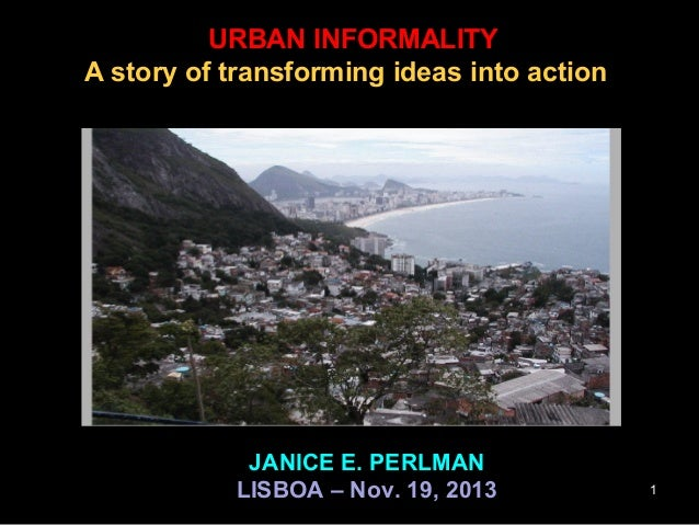 URBAN INFORMALITY A story of transforming ideas into action  JANICE E. PERLMAN LISBOA – Nov. 19, 2013  1