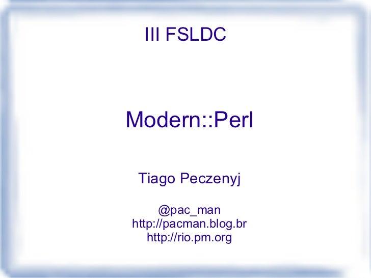 III FSLDC Modern::Perl Tiago Peczenyj @pac_man http://pacman.blog.br http://rio.pm.org