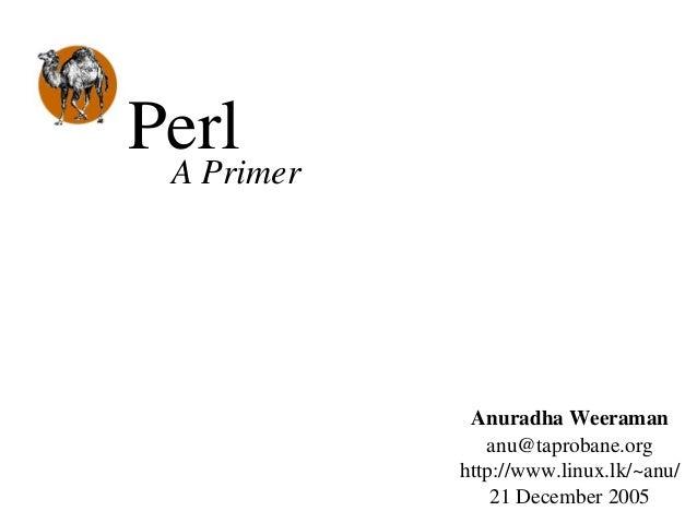 PerlAPrimer AnuradhaWeeraman anu@taprobane.org http://www.linux.lk/~anu/ 21December2005