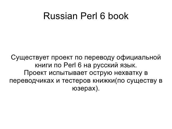 Russian Perl 6 book Существует проект по переводу официальной книги по Perl 6 на русский язык. Проект испытывает острую не...