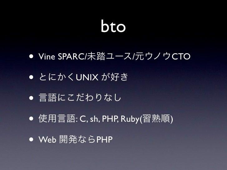bto • Vine SPARC/              /     CTO  •          UNIX  • •          : C, sh, PHP, Ruby(   )  • Web             PHP