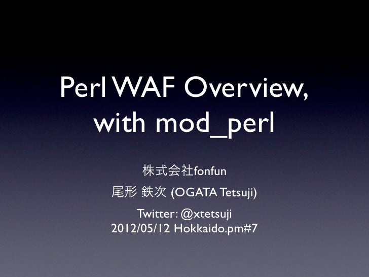 Perl WAF Overview,  with mod_perl        株式会社fonfun   尾形 鉄次 (OGATA Tetsuji)       Twitter: @xtetsuji   2012/05/12 Hokkaido...