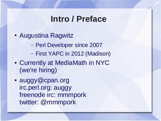 Intro / Preface ● Augustina Ragwitz – Perl Developer since 2007 – First YAPC in 2012 (Madison) ● Currently at MediaMath in...