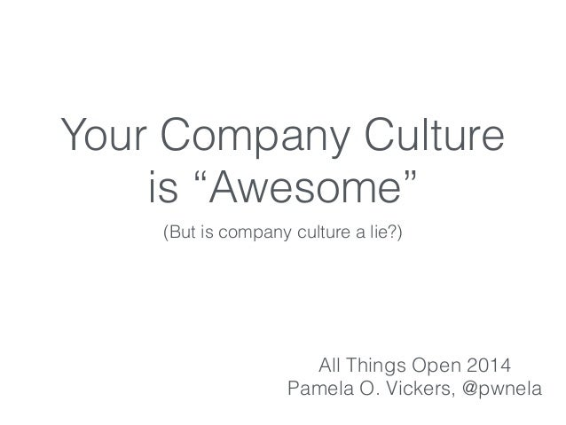"""Your Company Culture is """"Awesome"""" (But is company culture a lie?) All Things Open 2014 Pamela O. Vickers, @pwnela"""