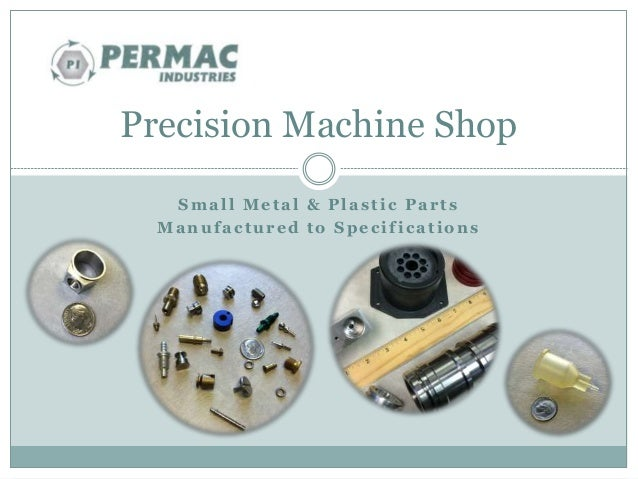 Precision Machine Shop  Smal l Metal & Plas t i c Par t s  Manufac tured to Spec i f i cat ions