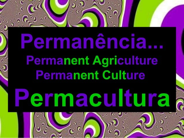 Permanência... Permanent Agriculture Permanent Culture Permacultura