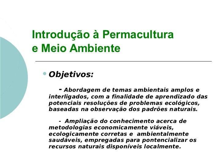 Introdução à Permaculturae Meio Ambiente  Objetivos:     - Abordagem de temas ambientais amplos e  interligados, com a fi...