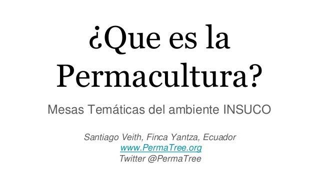 ¿Que es la Permacultura? Mesas Temáticas del ambiente INSUCO Santiago Veith, Finca Yantza, Ecuador www.PermaTree.org Twitt...