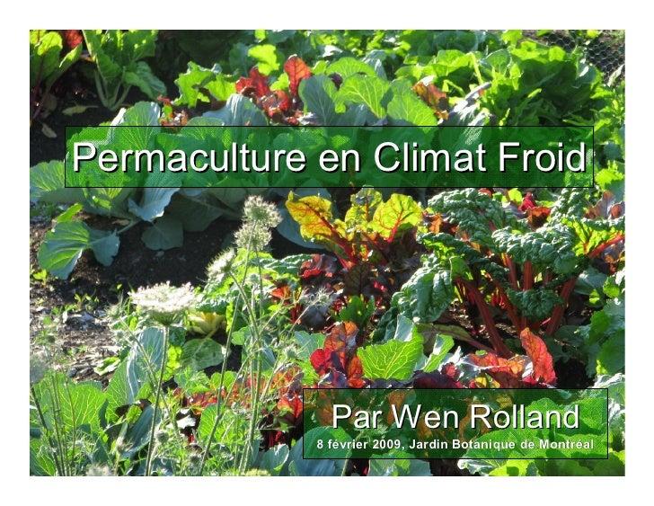 Permaculture en Climat Froid                    Par Wen Rolland              8 février 2009, Jardin Botanique de Montréal ...