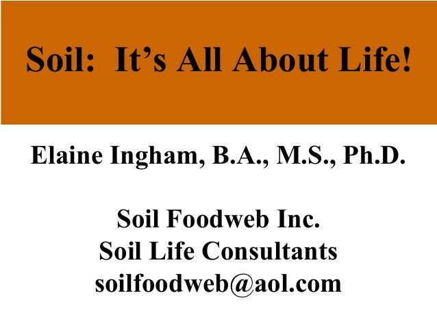 Soil: It's All About Life! Elaine Ingham, B.A., M.S., Ph.D. Soil Foodweb Inc. Soil Life Consultants soilfoodweb@aol.com