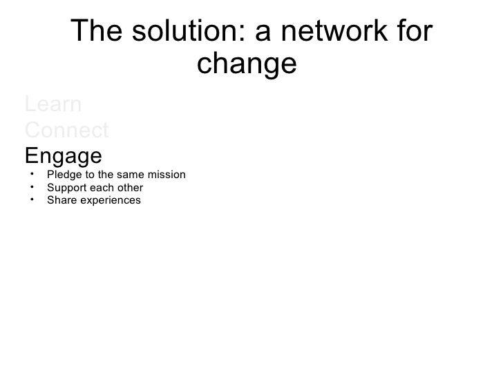 The solution: a network for change  <ul><li>Learn  </li></ul><ul><li>Connect </li></ul><ul><li>Engage </li></ul><ul><ul><l...