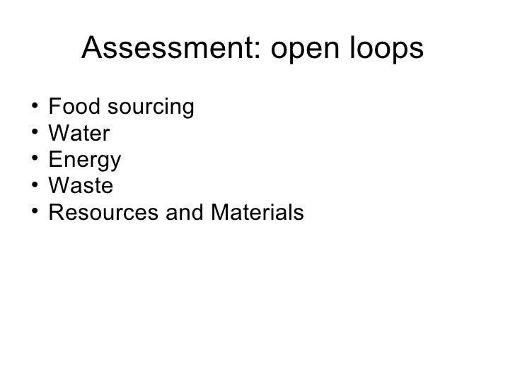 Assessment: open loops  <ul><ul><li>Food sourcing </li></ul></ul><ul><ul><li>Water </li></ul></ul><ul><ul><li>Energy </li>...