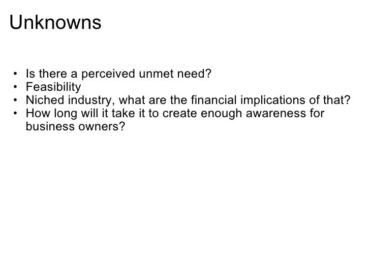 Unknowns <ul><ul><li>Is there a perceived unmet need? </li></ul></ul><ul><ul><li>Feasibility </li></ul></ul><ul><ul><li>...