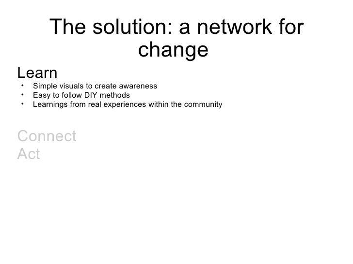 The solution: a network for change  <ul><li>Learn  </li></ul><ul><ul><li>Simple visuals to create awareness  </li></ul></u...