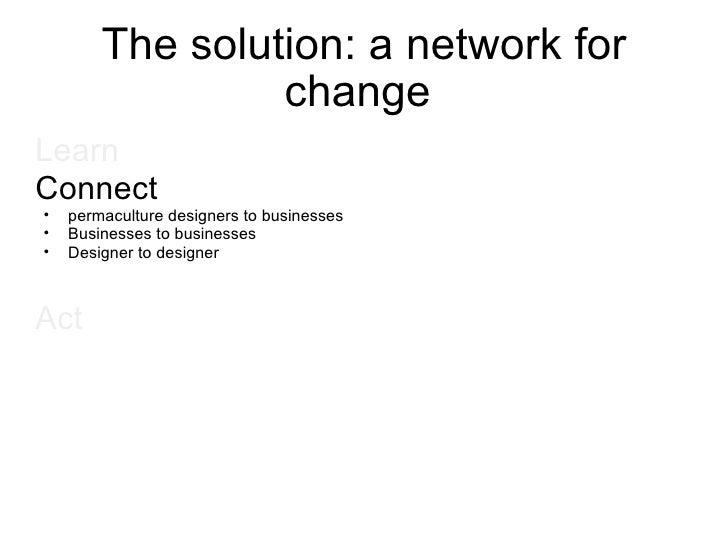 The solution: a network for change  <ul><li>Learn   </li></ul><ul><li>Connect </li></ul><ul><ul><li>permaculture designers...