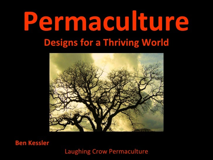 Permaculture <ul><li>Designs for a Thriving World </li></ul>Ben Kessler  Laughing Crow Permaculture